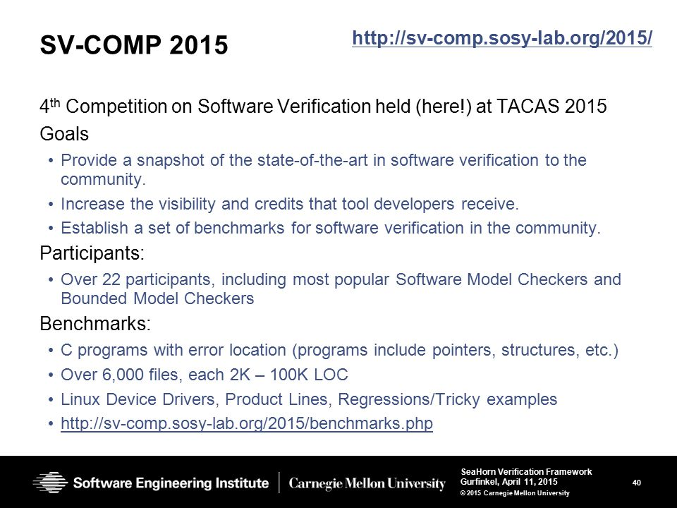 40 SeaHorn Verification Framework Gurfinkel, April 11, 2015 © 2015 Carnegie Mellon University SV-COMP 2015 4 th Competition on Software Verification held (here!) at TACAS 2015 Goals Provide a snapshot of the state-of-the-art in software verification to the community.