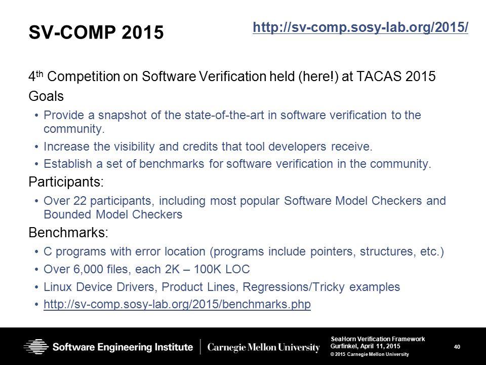40 SeaHorn Verification Framework Gurfinkel, April 11, 2015 © 2015 Carnegie Mellon University SV-COMP 2015 4 th Competition on Software Verification h