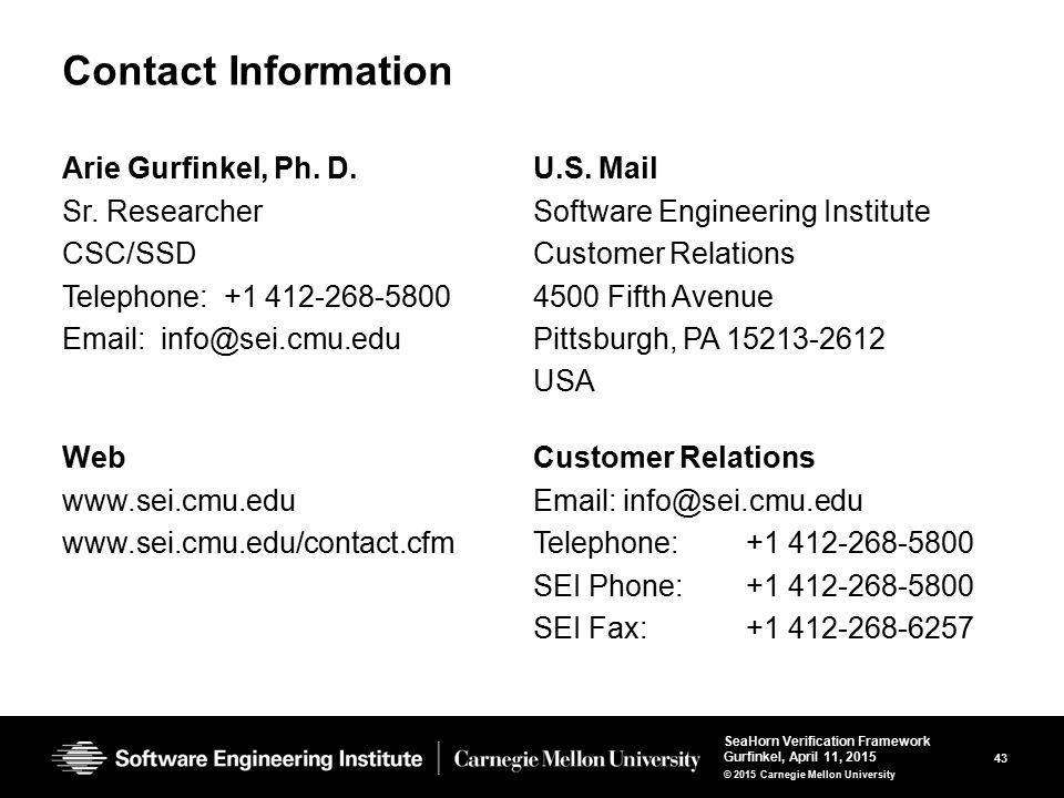 43 SeaHorn Verification Framework Gurfinkel, April 11, 2015 © 2015 Carnegie Mellon University Contact Information Arie Gurfinkel, Ph. D. Sr. Researche