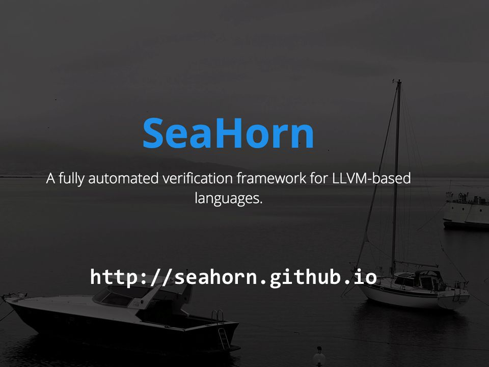 7 SeaHorn Verification Framework Gurfinkel, April 11, 2015 © 2015 Carnegie Mellon University SeaHorn Verification Framework Distinguishing Features LLVM front-end(s) Constrained Horn Clauses to represent Verification Conditions Comparable to state-of-the-art tools at SV-COMP'15 Goals be a state-of-the-art Software Model Checker be a framework for experimenting and developing CHC-based verification