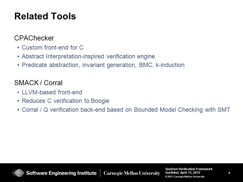 8 SeaHorn Verification Framework Gurfinkel, April 11, 2015 © 2015 Carnegie Mellon University Related Tools CPAChecker Custom front-end for C Abstract Interpretation-inspired verification engine Predicate abstraction, invariant generation, BMC, k-induction SMACK / Corral LLVM-based front-end Reduces C verification to Boogie Corral / Q verification back-end based on Bounded Model Checking with SMT