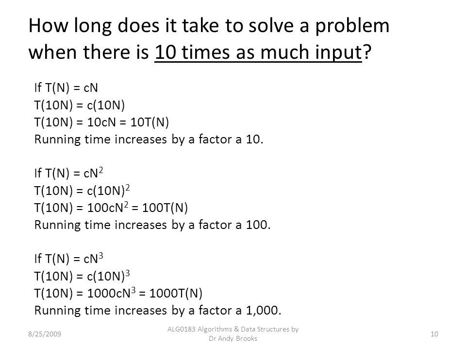 How long does it take to solve a problem when there is 10 times as much input? 8/25/2009 ALG0183 Algorithms & Data Structures by Dr Andy Brooks 10 If