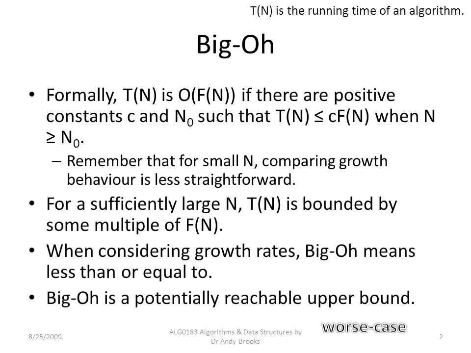 Big-Oh Formally, T(N) is O(F(N)) if there are positive constants c and N 0 such that T(N) ≤ cF(N) when N ≥ N 0. – Remember that for small N, comparing