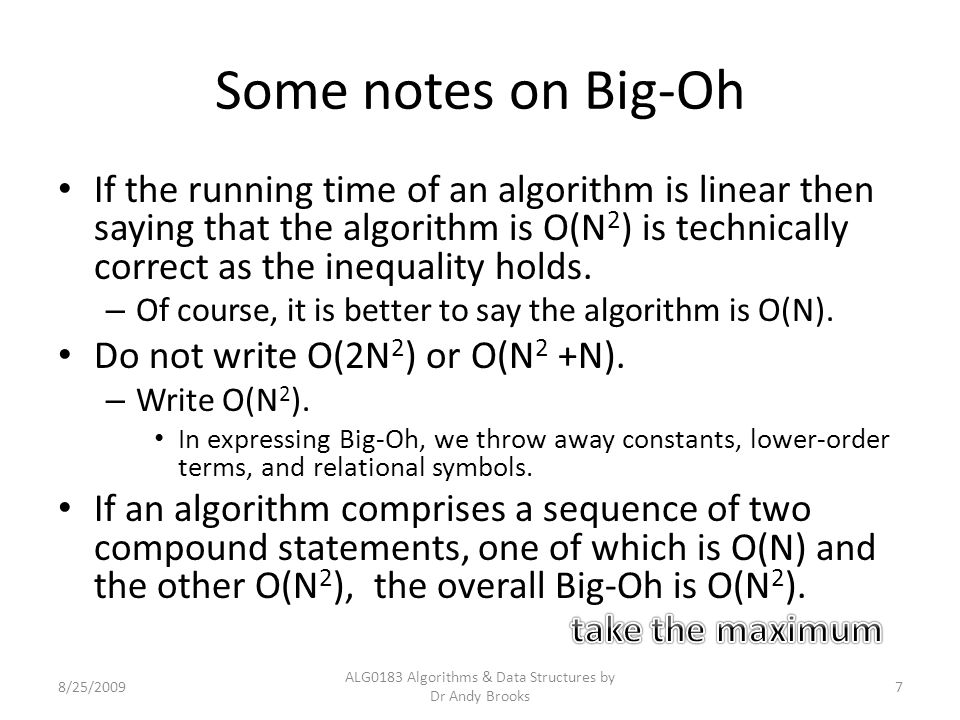 Some notes on Big-Oh If the running time of an algorithm is linear then saying that the algorithm is O(N 2 ) is technically correct as the inequality holds.
