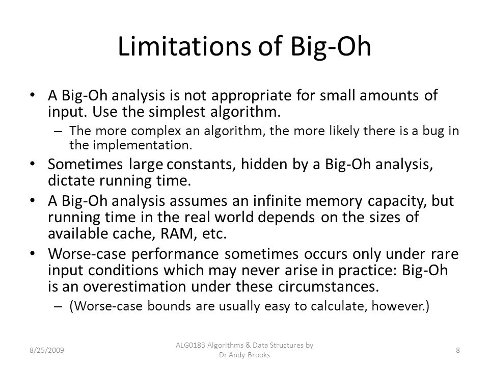 Limitations of Big-Oh A Big-Oh analysis is not appropriate for small amounts of input.