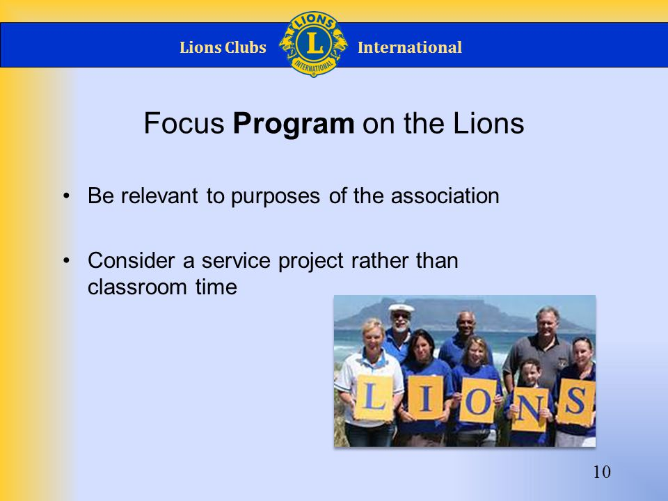 Lions ClubsInternational 10 Focus Program on the Lions Be relevant to purposes of the association Consider a service project rather than classroom tim