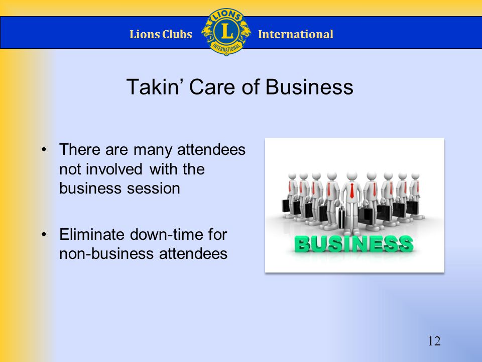 Lions ClubsInternational Takin' Care of Business There are many attendees not involved with the business session Eliminate down-time for non-business attendees 12