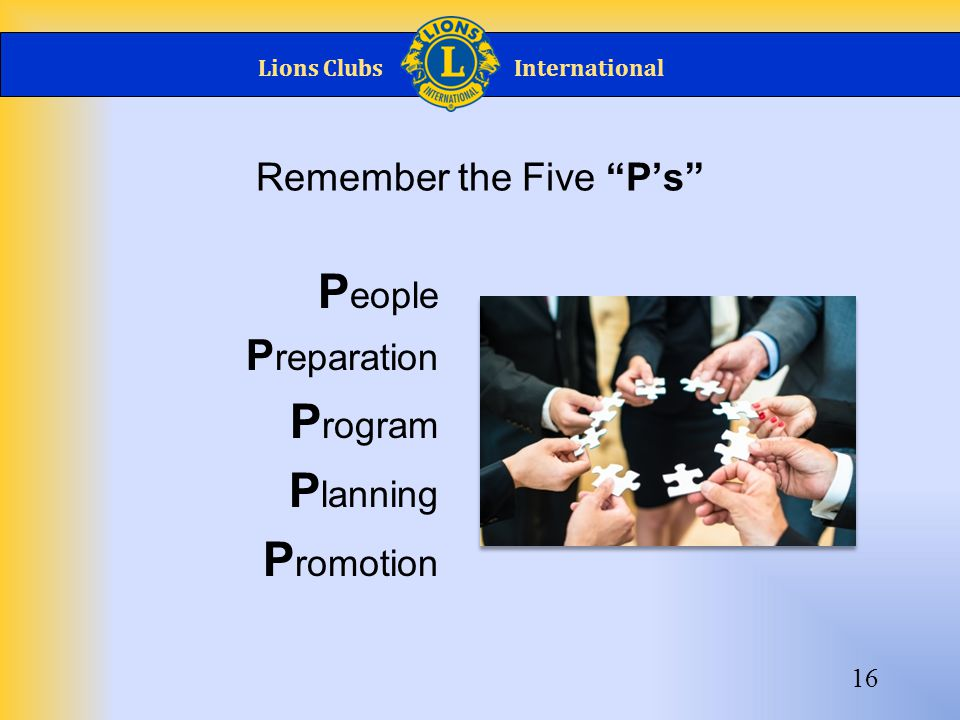Lions ClubsInternational Remember the Five P's P eople P reparation P rogram P lanning P romotion 16
