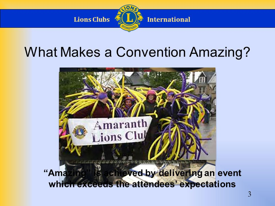 "Lions ClubsInternational What Makes a Convention Amazing? 3 ""Amazing"" is achieved by delivering an event which exceeds the attendees' expectations"