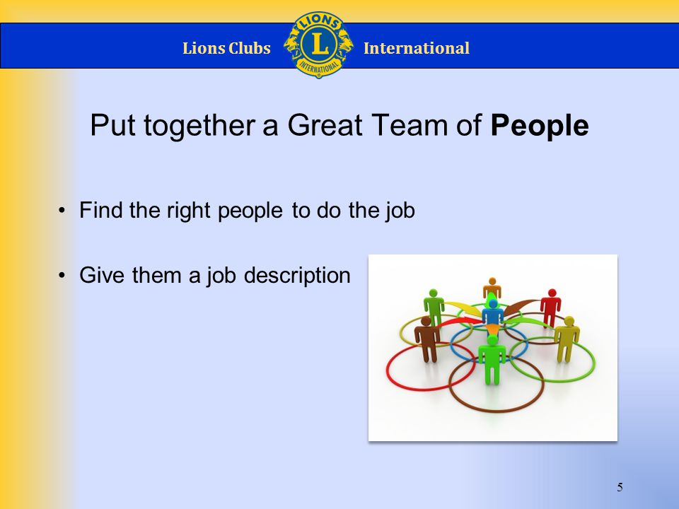 Lions ClubsInternational 6 Provide tools to complete the job Provide an Outline and Schedule of Events as an Example Let them do their job Tools for the Team
