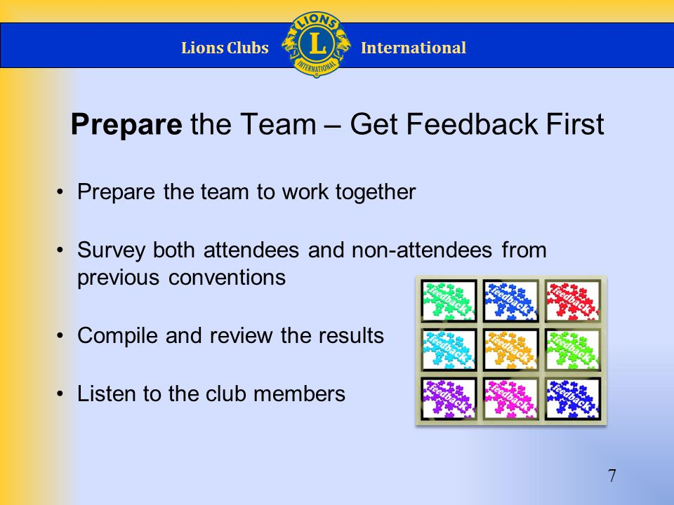 Lions ClubsInternational Prepare the Team – Get Feedback First 7 Prepare the team to work together Survey both attendees and non-attendees from previous conventions Compile and review the results Listen to the club members