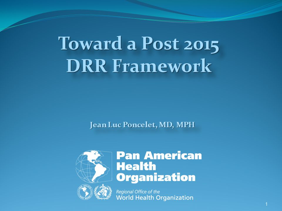 Jean Luc Poncelet, MD, MPH 1 Toward a Post 2015 DRR Framework