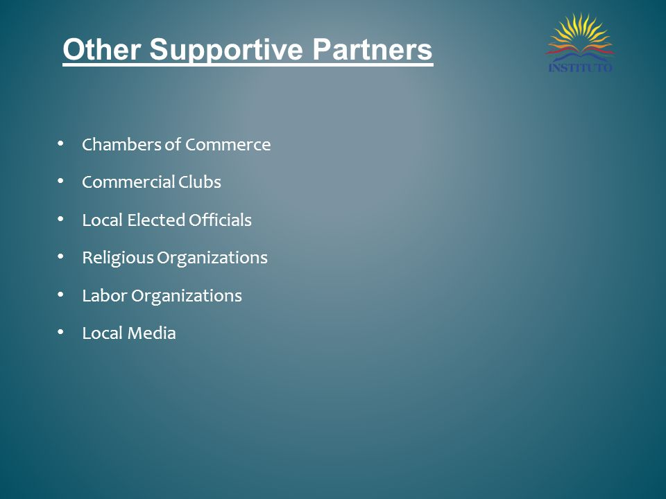Other Supportive Partners Chambers of Commerce Commercial Clubs Local Elected Officials Religious Organizations Labor Organizations Local Media