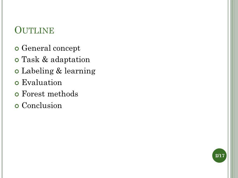 O UTLINE General concept Task & adaptation Labeling & learning Evaluation Forest methods Conclusion 2/17
