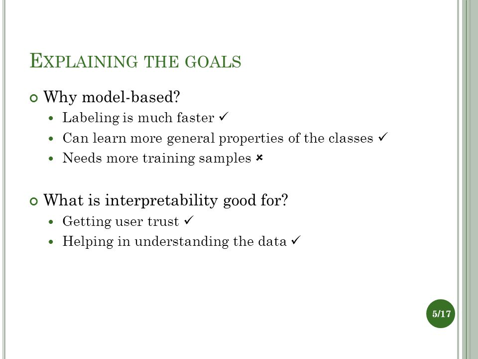 E XPLAINING THE GOALS Why model-based? Labeling is much faster Can learn more general properties of the classes Needs more training samples  What is