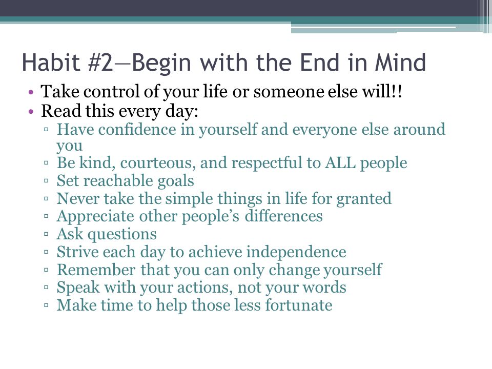 Habit #2—Begin with the End in Mind Take control of your life or someone else will!.