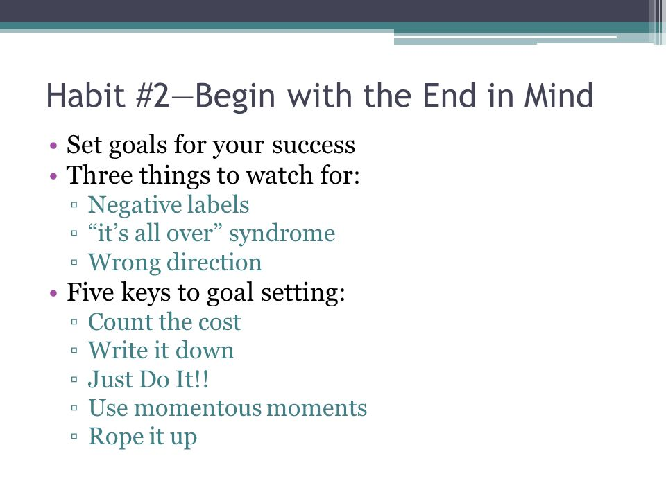 Habit #2—Begin with the End in Mind Set goals for your success Three things to watch for: ▫Negative labels ▫ it's all over syndrome ▫Wrong direction Five keys to goal setting: ▫Count the cost ▫Write it down ▫Just Do It!.