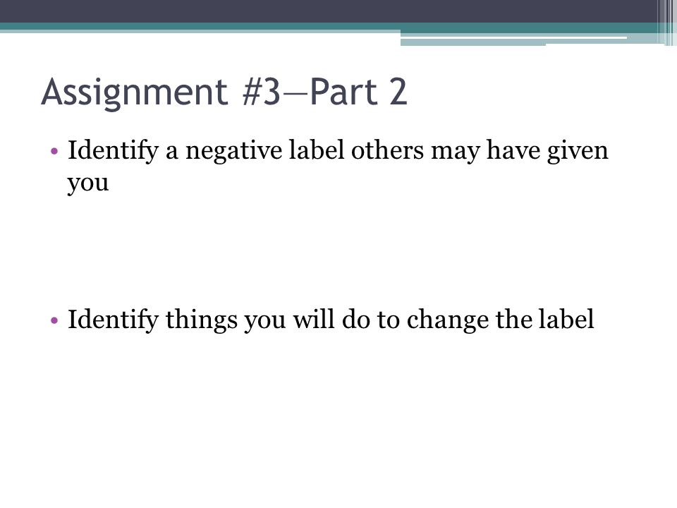 Assignment #3—Part 2 Identify a negative label others may have given you Identify things you will do to change the label