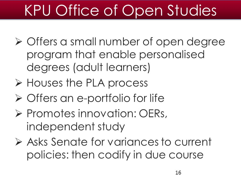 KPU Office of Open Studies  Offers a small number of open degree program that enable personalised degrees (adult learners)  Houses the PLA process  Offers an e-portfolio for life  Promotes innovation: OERs, independent study  Asks Senate for variances to current policies: then codify in due course 16