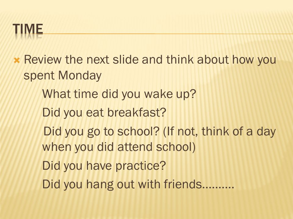  Review the next slide and think about how you spent Monday What time did you wake up? Did you eat breakfast? Did you go to school? (If not, think of