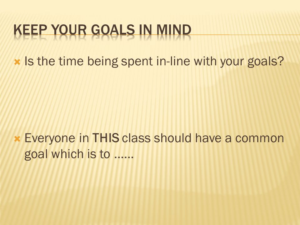  Is the time being spent in-line with your goals?  Everyone in THIS class should have a common goal which is to ……
