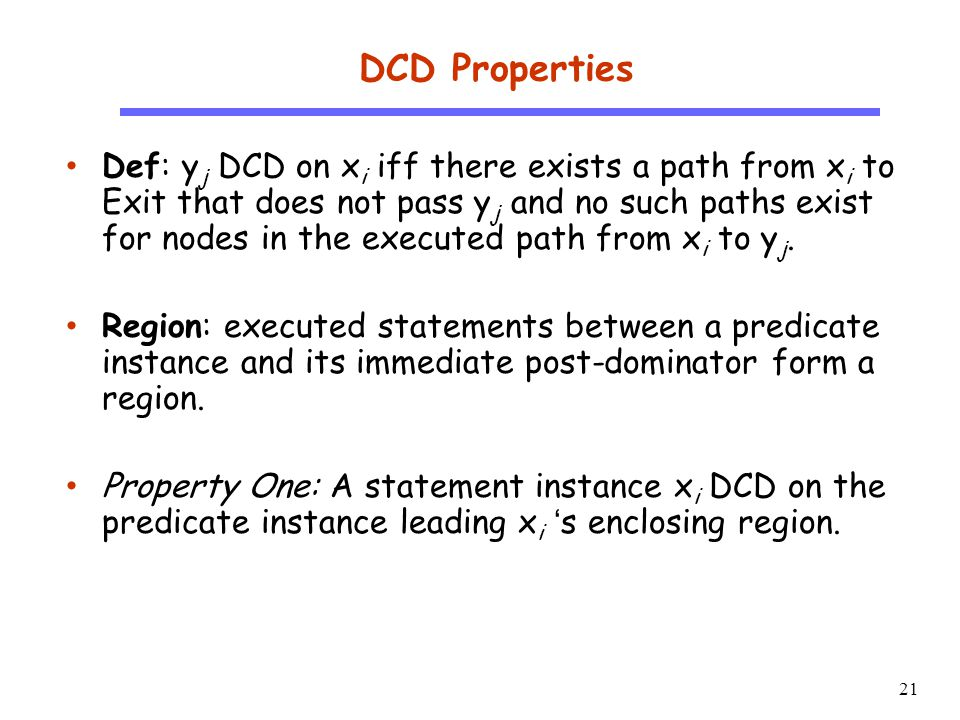21 CS510 S o f t w a r e E n g i n e e r i n g DCD Properties Def: y j DCD on x i iff there exists a path from x i to Exit that does not pass y j and no such paths exist for nodes in the executed path from x i to y j.