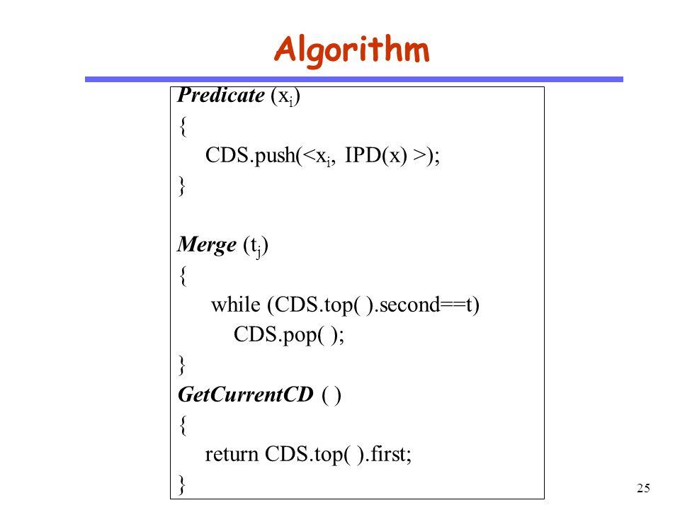 25 CS510 S o f t w a r e E n g i n e e r i n g Algorithm Predicate (x i ) { CDS.push( ); } Merge (t j ) { while (CDS.top( ).second==t) CDS.pop( ); } GetCurrentCD ( ) { return CDS.top( ).first; }