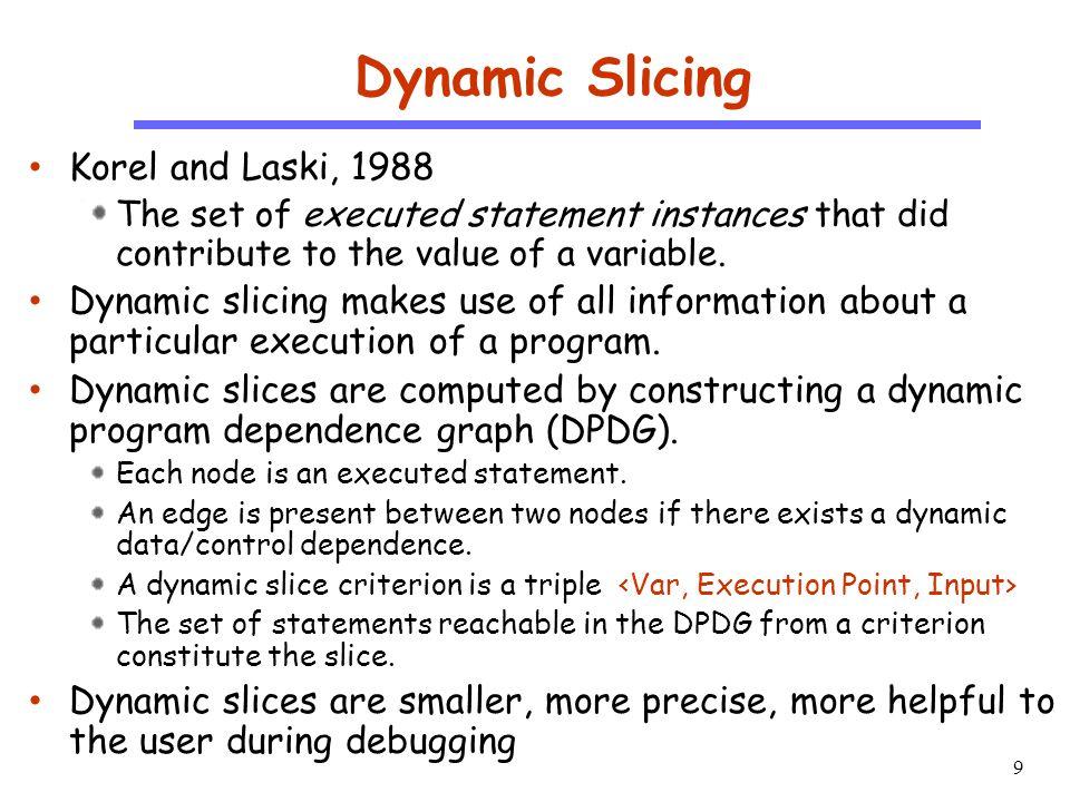 10 CS510 S o f t w a r e E n g i n e e r i n g An Example Trace (N=0) 1 1 : I=0 2 1 : sum=0 3 1 : I<N 6 1 : print(sum) 7 1 : print(I); Slice(I@7)={1,3,5,7} DSlice(I@7 1,,N=0) = {1,7} I=0 sum=0 I < N sum=sum+I I=I+1 print (sum); print(I) F T 12341234 567567