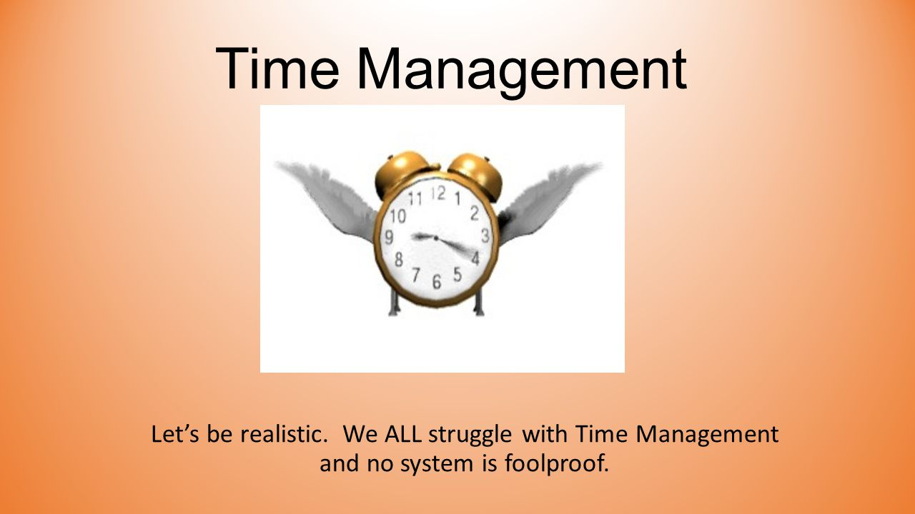 Time Management Let's be realistic. We ALL struggle with Time Management and no system is foolproof.