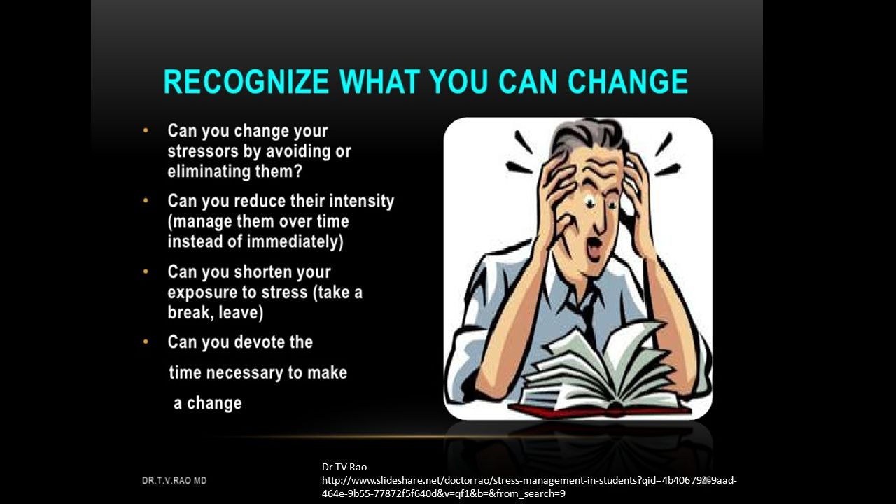 Dr TV Rao http://www.slideshare.net/doctorrao/stress-management-in-students?qid=4b406794-9aad- 464e-9b55-77872f5f640d&v=qf1&b=&from_search=9