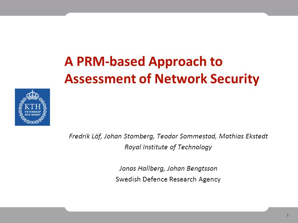 1 A PRM‐based Approach to Assessment of Network Security Fredrik Löf, Johan Stomberg, Teodor Sommestad, Mathias Ekstedt Royal Institute of Technology Jonas Hallberg, Johan Bengtsson Swedish Defence Research Agency