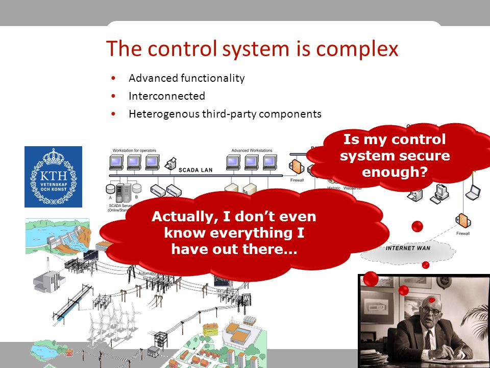 3 The control system is complex Advanced functionality Interconnected Heterogenous third-party components Actually, I don't even know everything I have out there… Is my control system secure enough