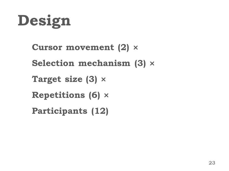 Design Cursor movement (2) × Selection mechanism (3) × Target size (3) × Repetitions (6) × Participants (12) 23