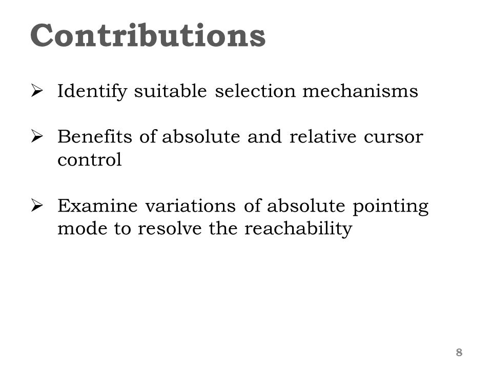 Contributions 8  Identify suitable selection mechanisms  Benefits of absolute and relative cursor control  Examine variations of absolute pointing mode to resolve the reachability