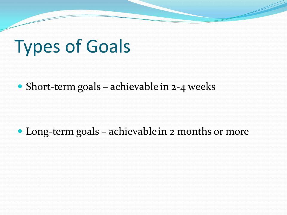 Types of Goals Short-term goals – achievable in 2-4 weeks Long-term goals – achievable in 2 months or more