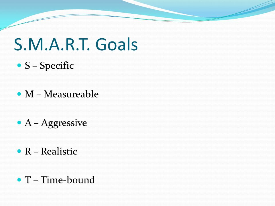 S.M.A.R.T. Goals S – Specific M – Measureable A – Aggressive R – Realistic T – Time-bound