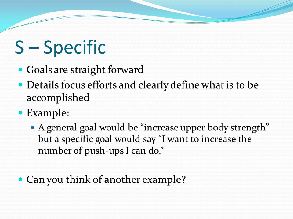"""S – Specific Goals are straight forward Details focus efforts and clearly define what is to be accomplished Example: A general goal would be """"increase"""