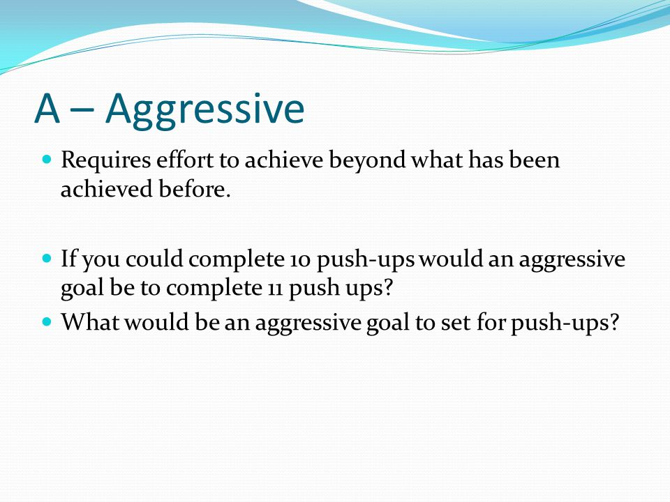 A – Aggressive Requires effort to achieve beyond what has been achieved before. If you could complete 10 push-ups would an aggressive goal be to compl