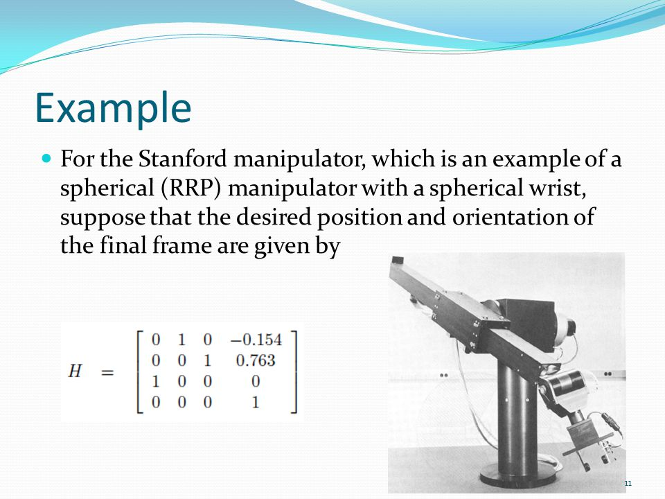 Example For the Stanford manipulator, which is an example of a spherical (RRP) manipulator with a spherical wrist, suppose that the desired position and orientation of the final frame are given by 11