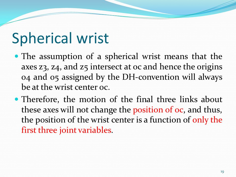 Spherical wrist The assumption of a spherical wrist means that the axes z3, z4, and z5 intersect at oc and hence the origins o4 and o5 assigned by the DH-convention will always be at the wrist center oc.