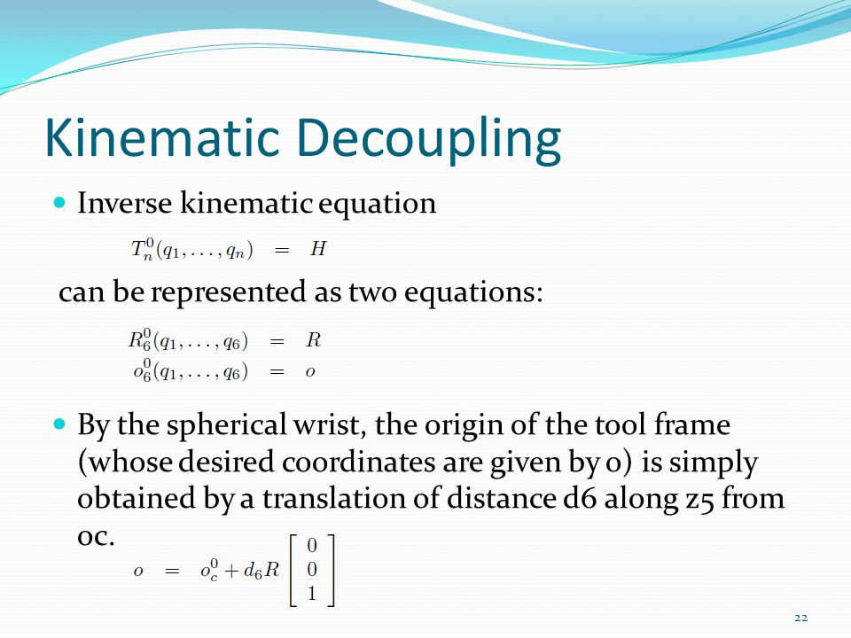 Kinematic Decoupling Inverse kinematic equation can be represented as two equations: By the spherical wrist, the origin of the tool frame (whose desired coordinates are given by o) is simply obtained by a translation of distance d6 along z5 from oc.