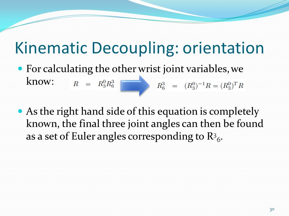 Kinematic Decoupling: orientation For calculating the other wrist joint variables, we know: As the right hand side of this equation is completely known, the final three joint angles can then be found as a set of Euler angles corresponding to R 3 6.