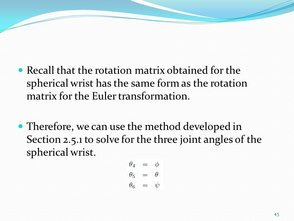 Recall that the rotation matrix obtained for the spherical wrist has the same form as the rotation matrix for the Euler transformation. Therefore, we