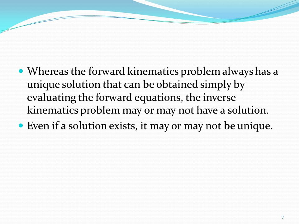Whereas the forward kinematics problem always has a unique solution that can be obtained simply by evaluating the forward equations, the inverse kinematics problem may or may not have a solution.