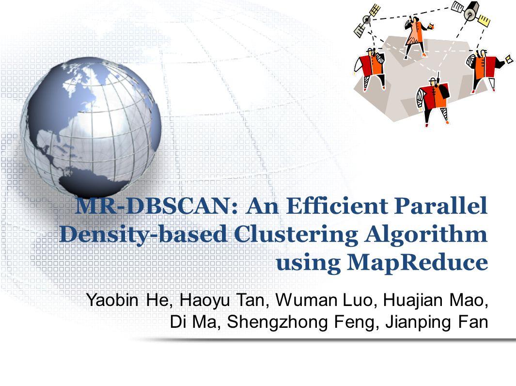 MR-DBSCAN: An Efficient Parallel Density-based Clustering Algorithm using MapReduce Yaobin He, Haoyu Tan, Wuman Luo, Huajian Mao, Di Ma, Shengzhong Feng, Jianping Fan