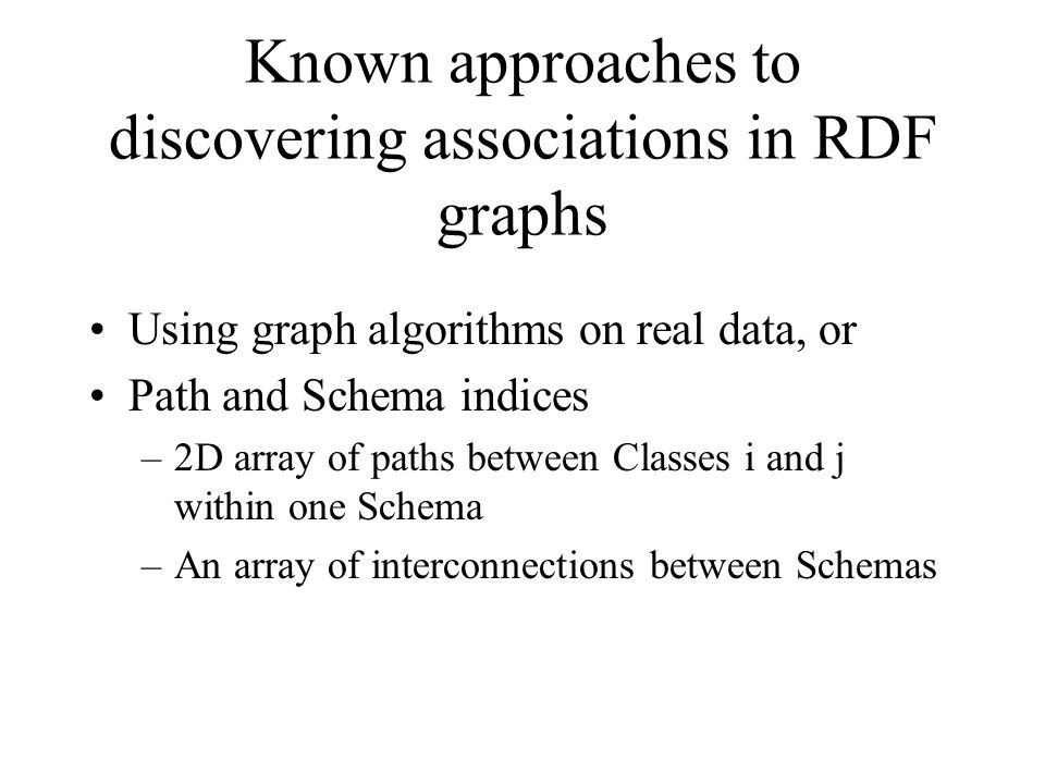 Known approaches to discovering associations in RDF graphs Using graph algorithms on real data, or Path and Schema indices –2D array of paths between Classes i and j within one Schema –An array of interconnections between Schemas