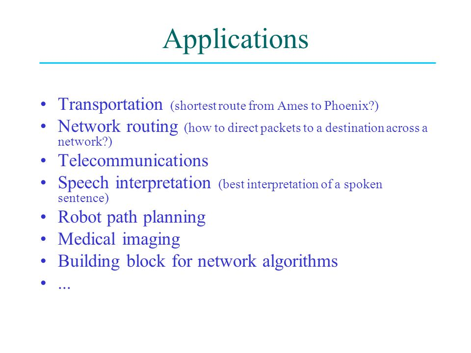 Applications Transportation (shortest route from Ames to Phoenix?) Network routing (how to direct packets to a destination across a network?) Telecommunications Speech interpretation (best interpretation of a spoken sentence) Robot path planning Medical imaging Building block for network algorithms...
