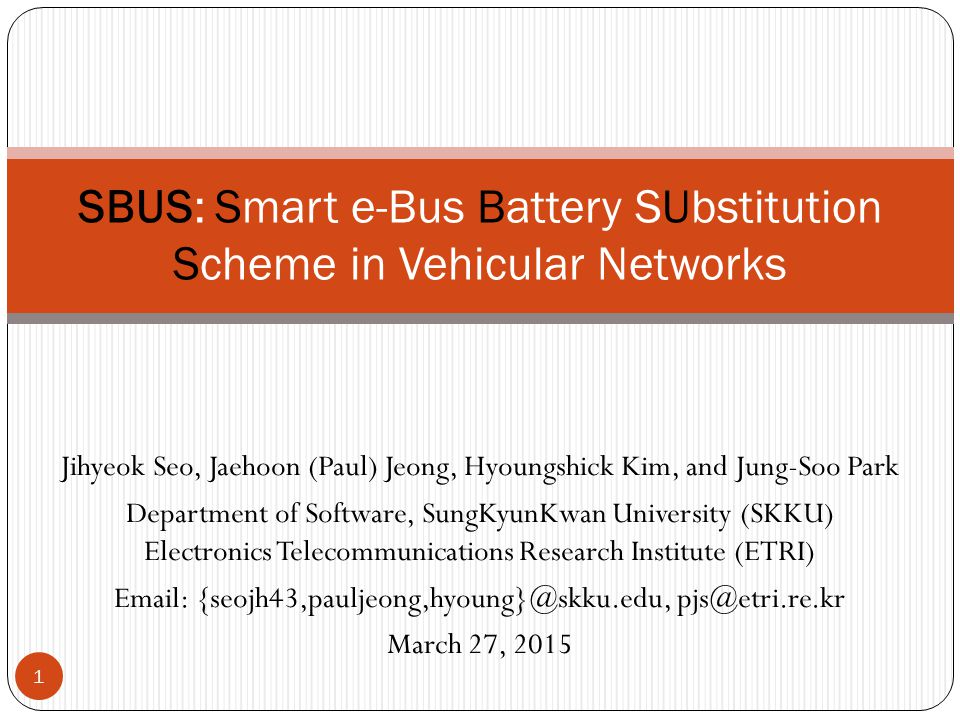 Jihyeok Seo, Jaehoon (Paul) Jeong, Hyoungshick Kim, and Jung-Soo Park Department of Software, SungKyunKwan University (SKKU) Electronics Telecommunications Research Institute (ETRI) Email: {seojh43,pauljeong,hyoung}@skku.edu, pjs@etri.re.kr March 27, 2015 SBUS: Smart e-Bus Battery SUbstitution Scheme in Vehicular Networks 1