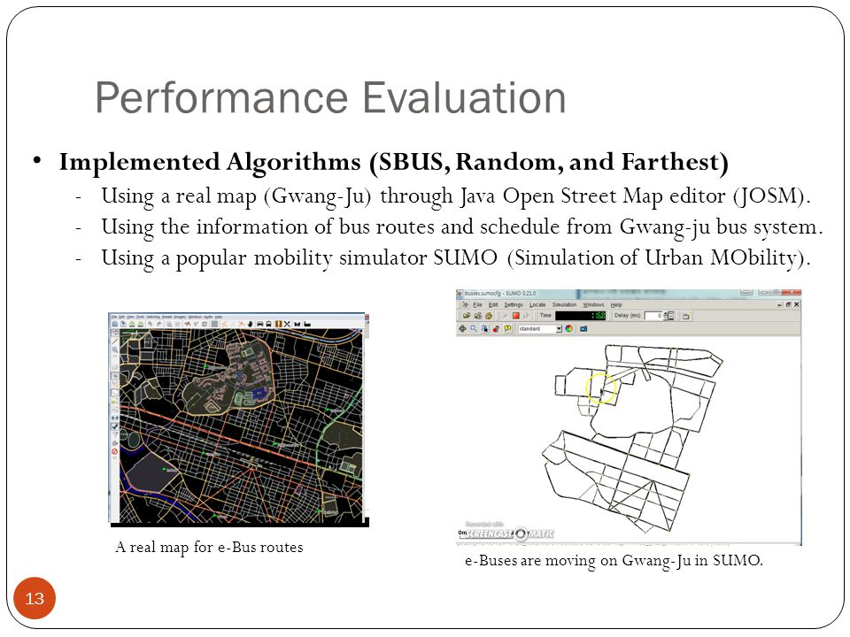 Performance Evaluation Implemented Algorithms (SBUS, Random, and Farthest) -Using a real map (Gwang-Ju) through Java Open Street Map editor (JOSM).