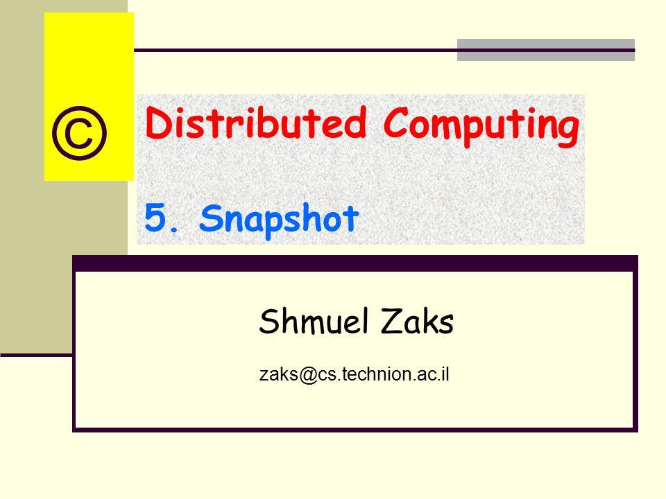 Distributed Computing 5. Snapshot Shmuel Zaks zaks@cs.technion.ac.il ©